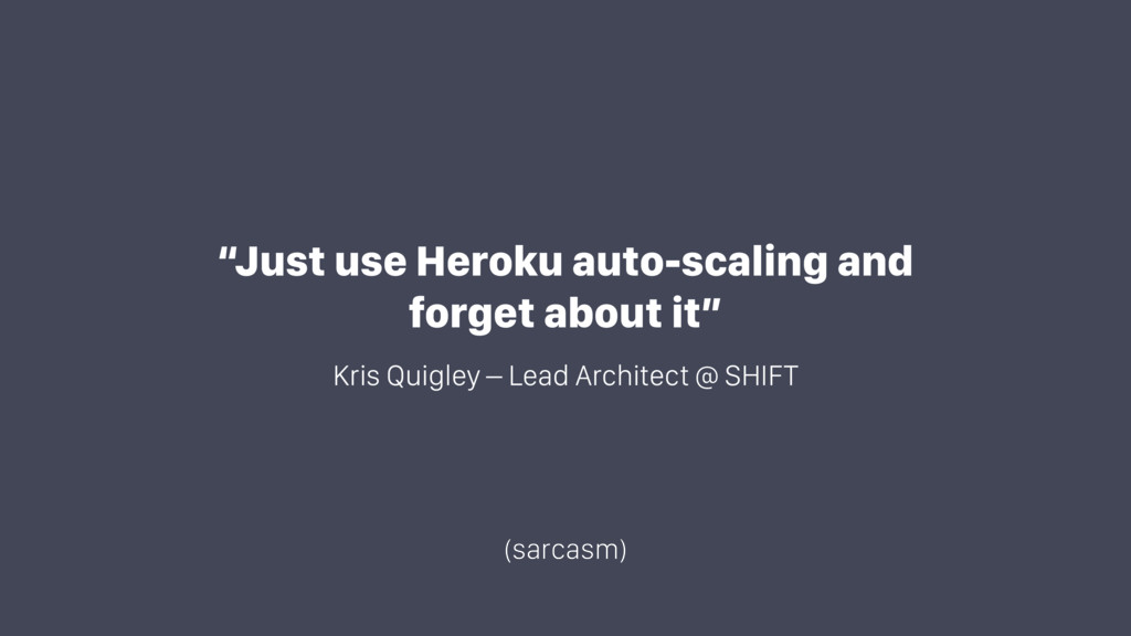 """Just use Heroku auto-scaling and forget about ..."