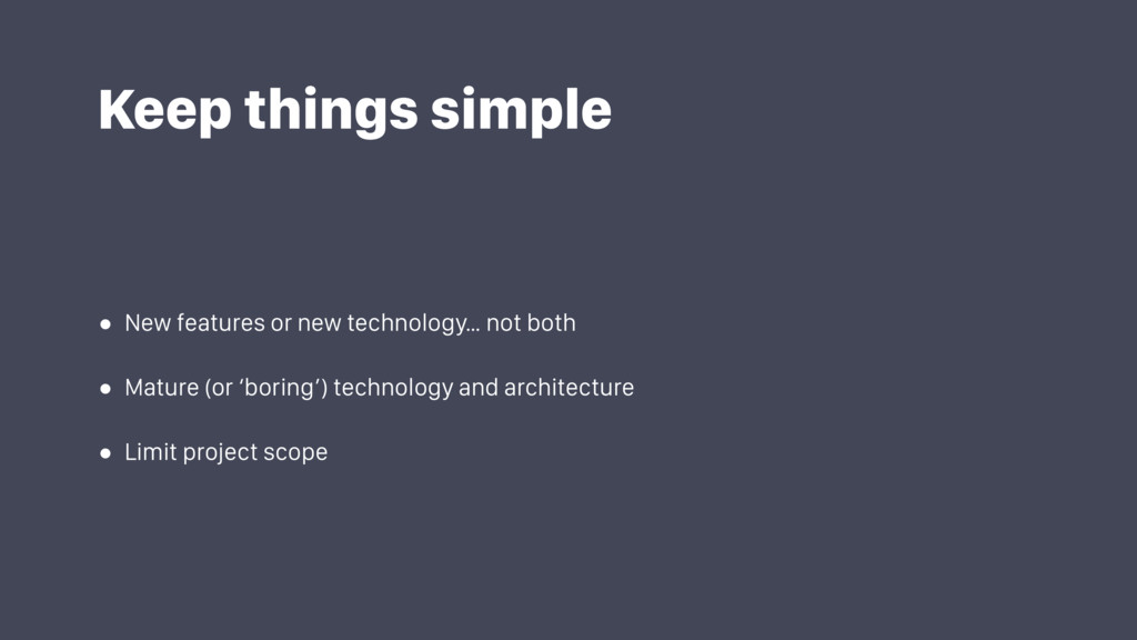 Keep things simple • New features or new techno...