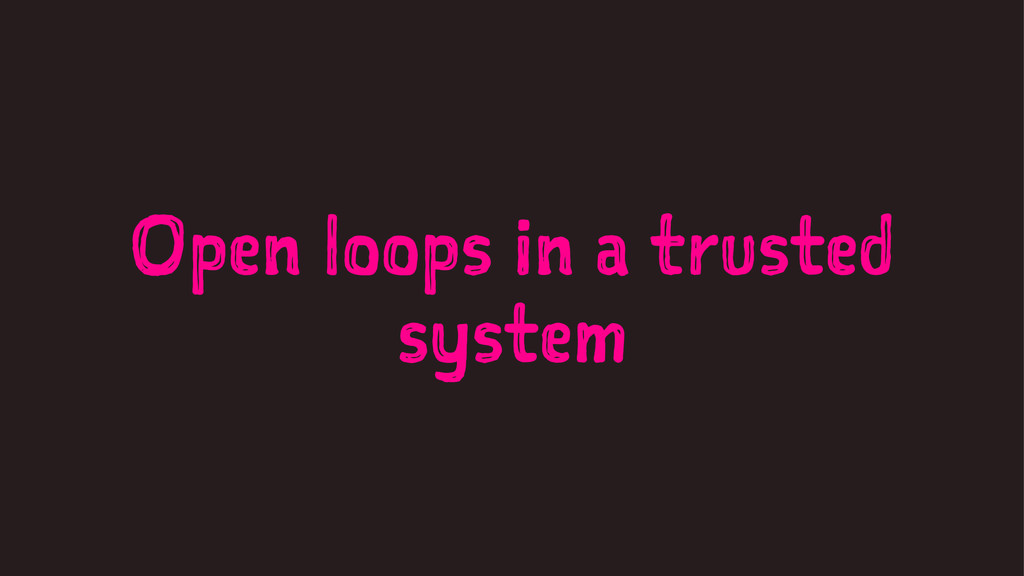 Open loops in a trusted system