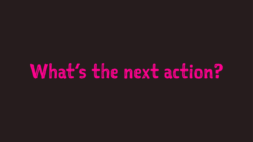 What's the next action?