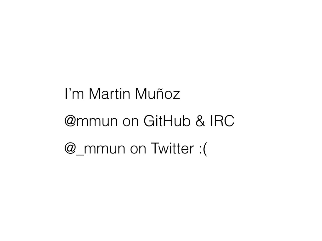 I'm Martin Muñoz @mmun on GitHub & IRC @_mmun o...