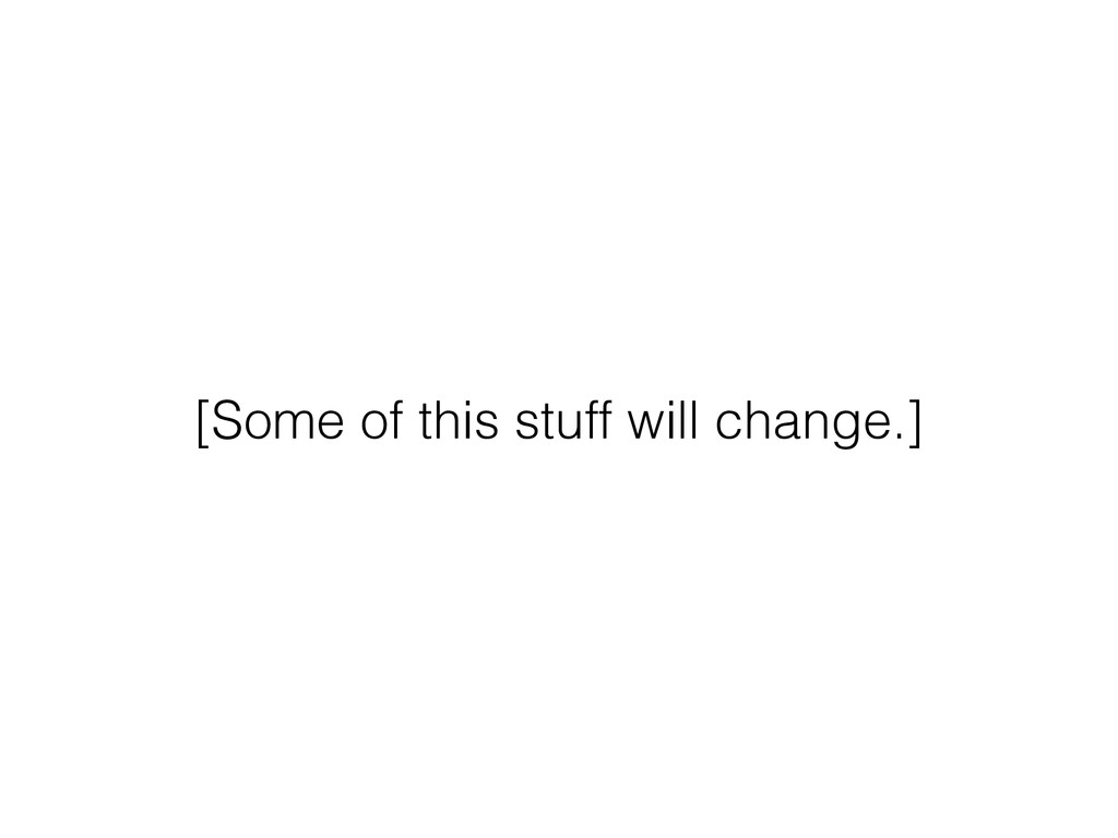 [Some of this stuff will change.]