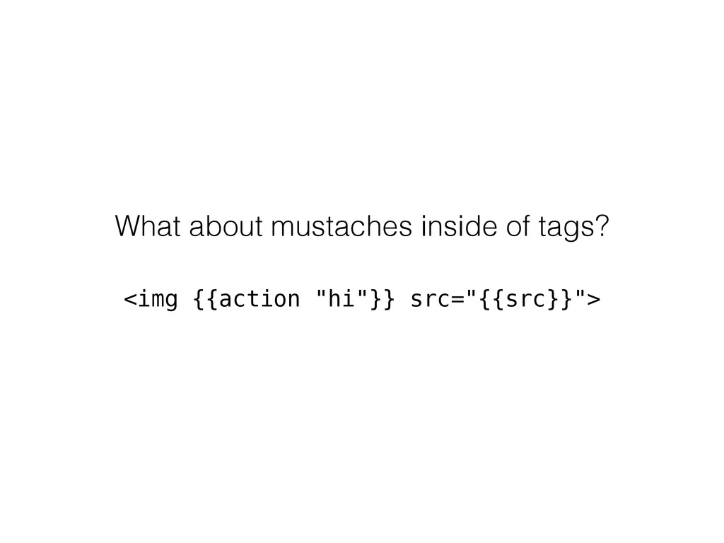 What about mustaches inside of tags? <img {{act...