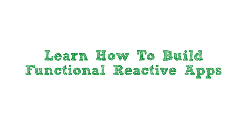 Learn How To Build Functional Reactive Apps
