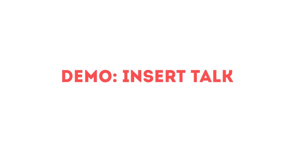 demo: insert Talk