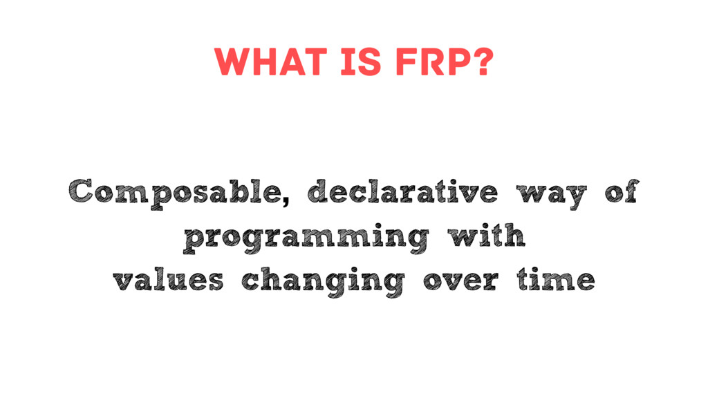 what is FRP? Composable, declarative way of pro...