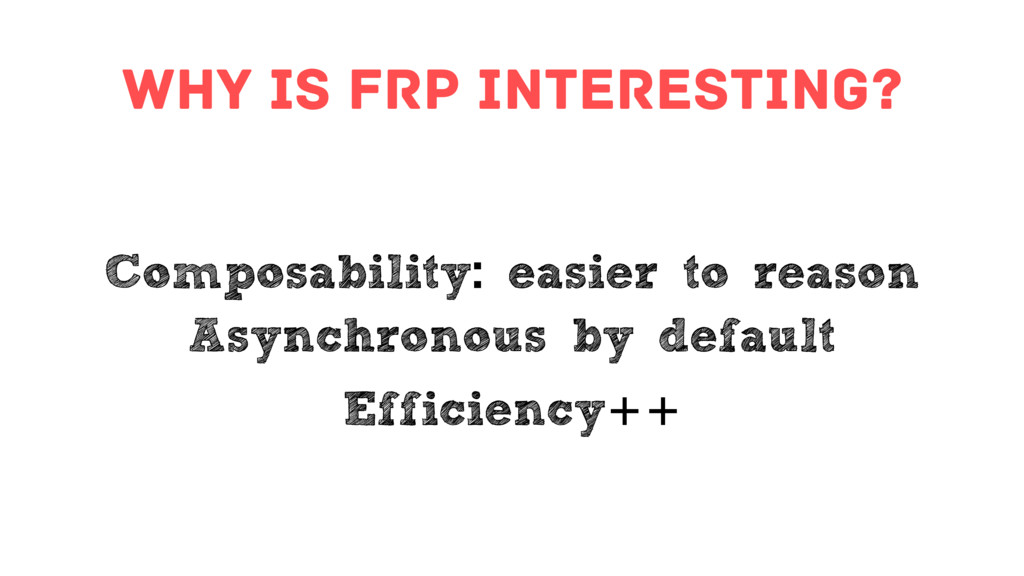 Why is FRP interesting? Composability: easier t...