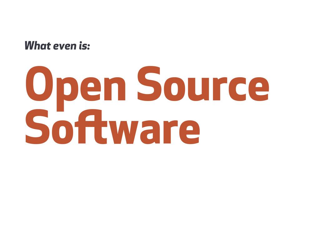 Open Source Soware What even is: