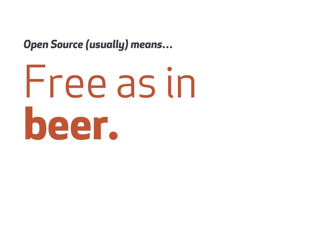 Free as in beer. Open Source (usually) means…