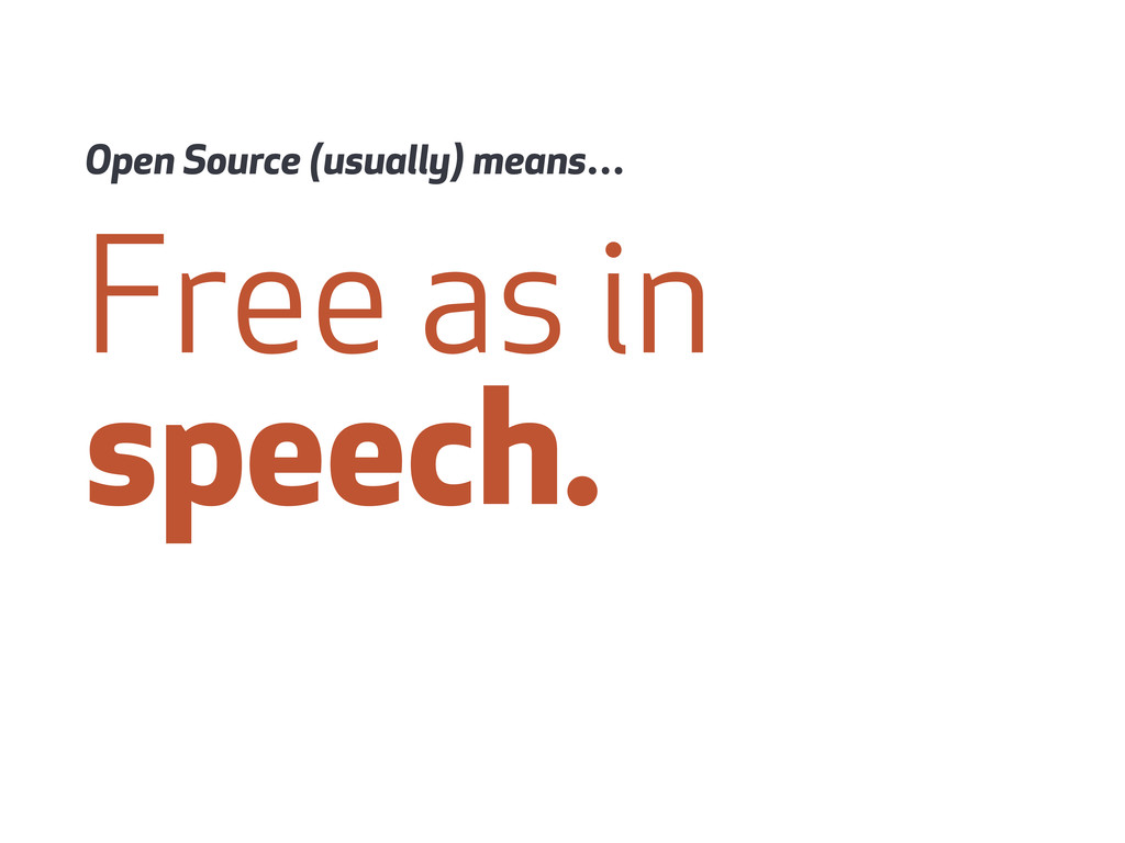 Free as in speech. Open Source (usually) means…