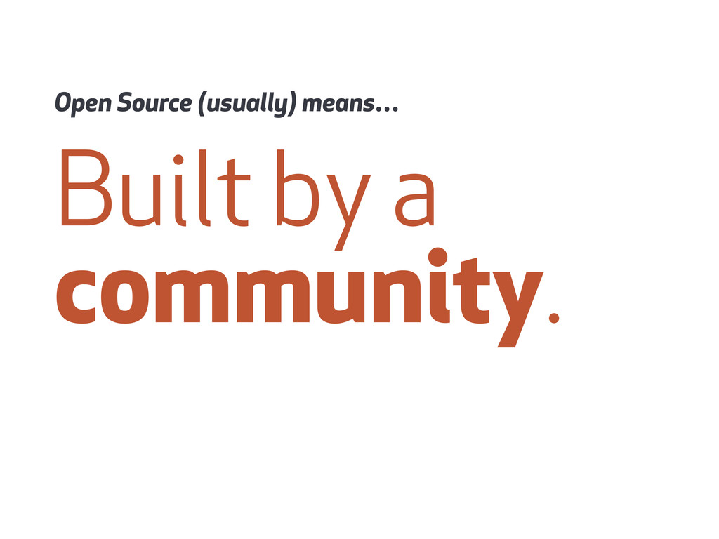 Built by a community. Open Source (usually) mea...