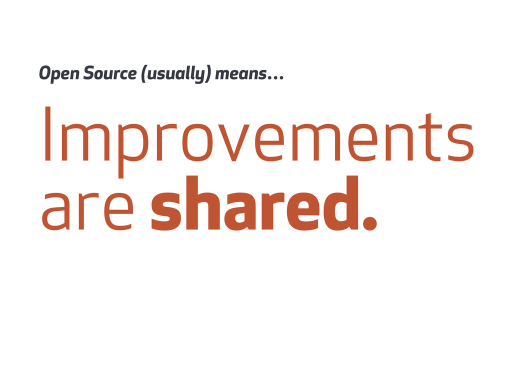 Improvements are shared. Open Source (usually) ...