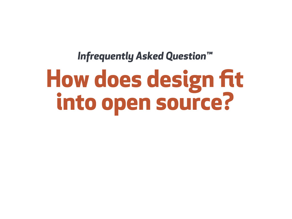How does design fit into open source? Infrequent...