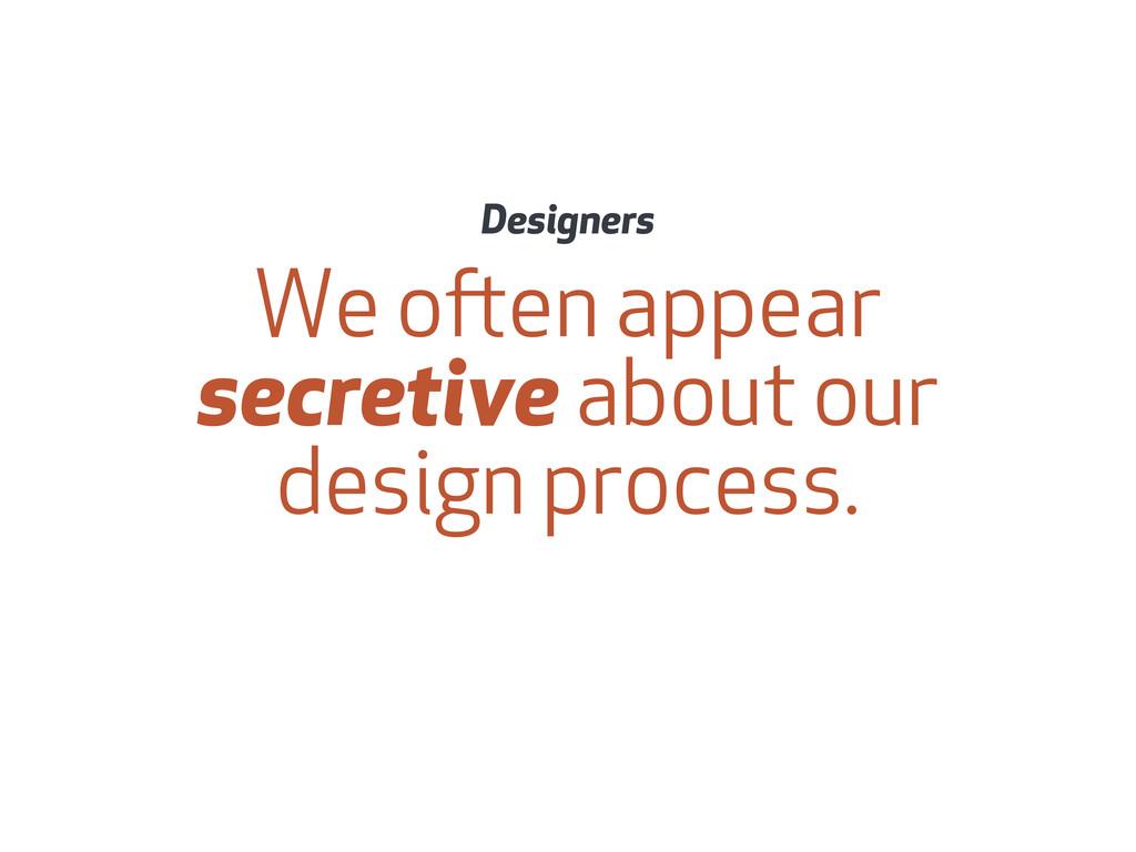 We oen appear secretive about our design proce...