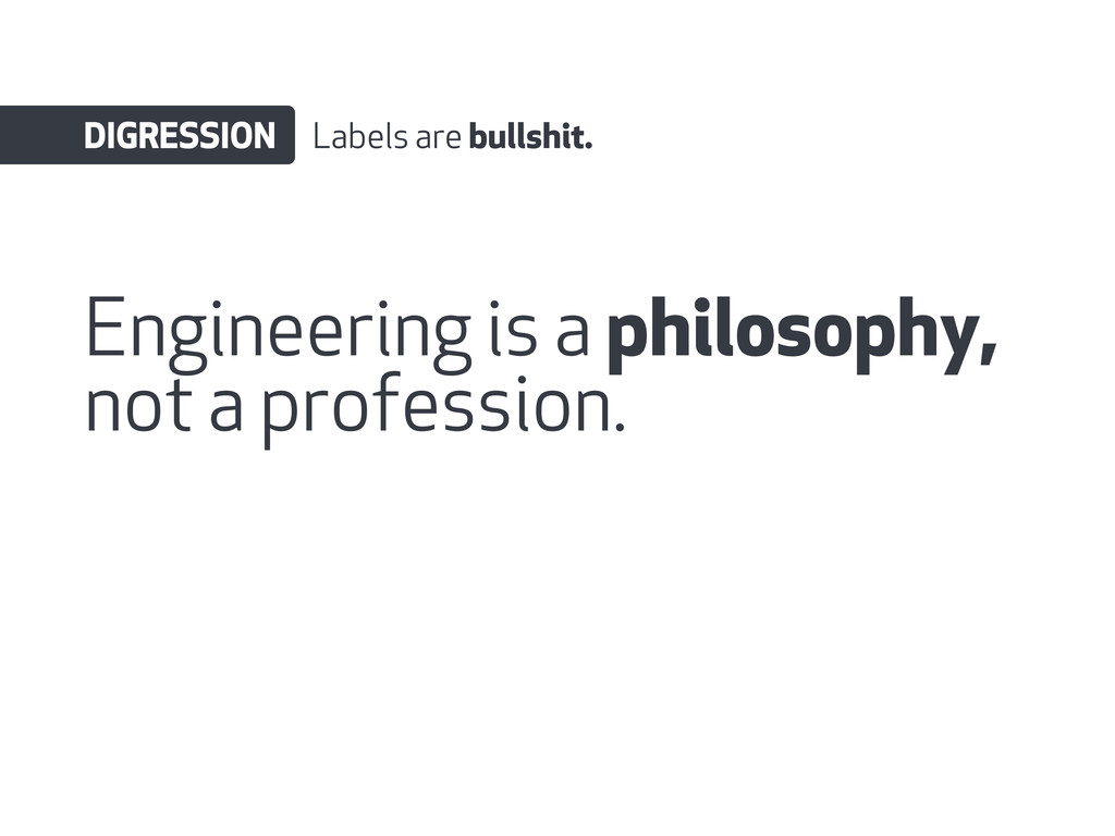 Engineering is a philosophy, not a profession. ...