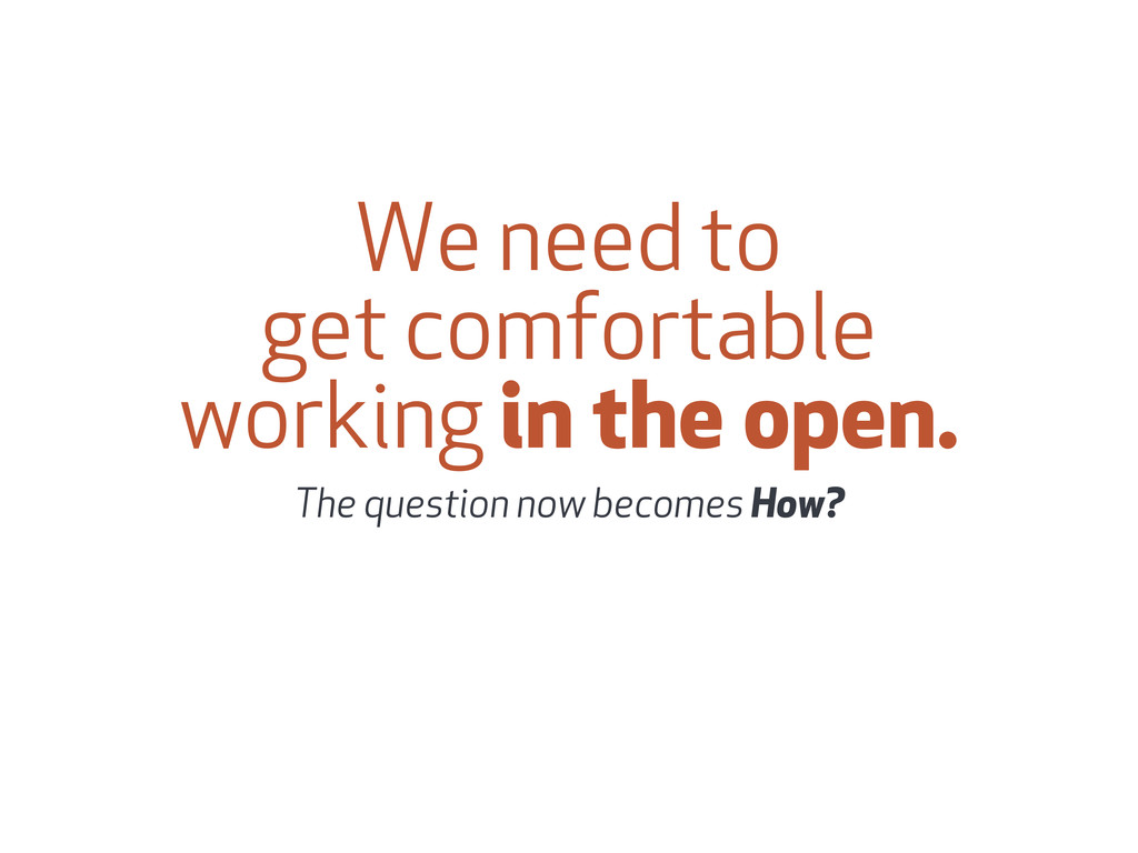We need to get comfortable working in the open....
