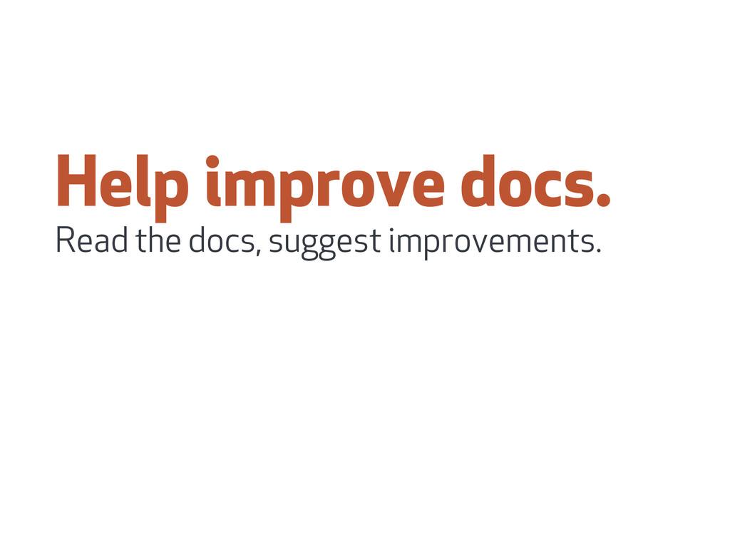 Help improve docs. Read the docs, suggest impro...