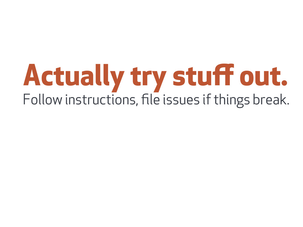 Actually try stuff out. Follow instructions, file...