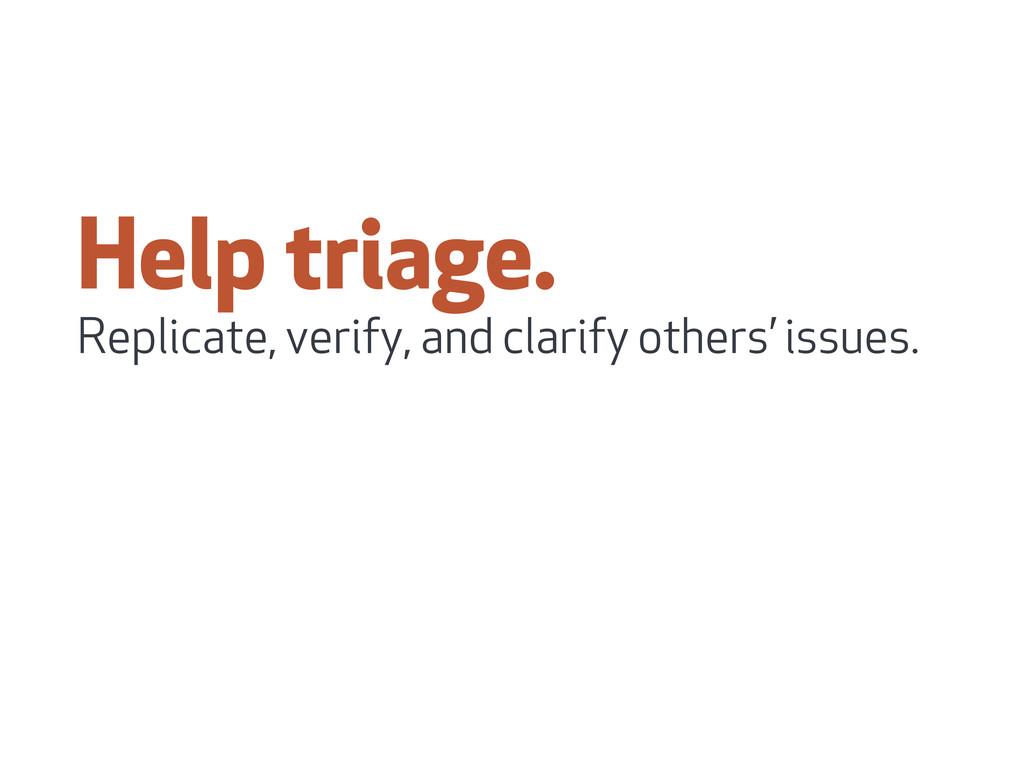 Help triage. Replicate, verify, and clarify oth...