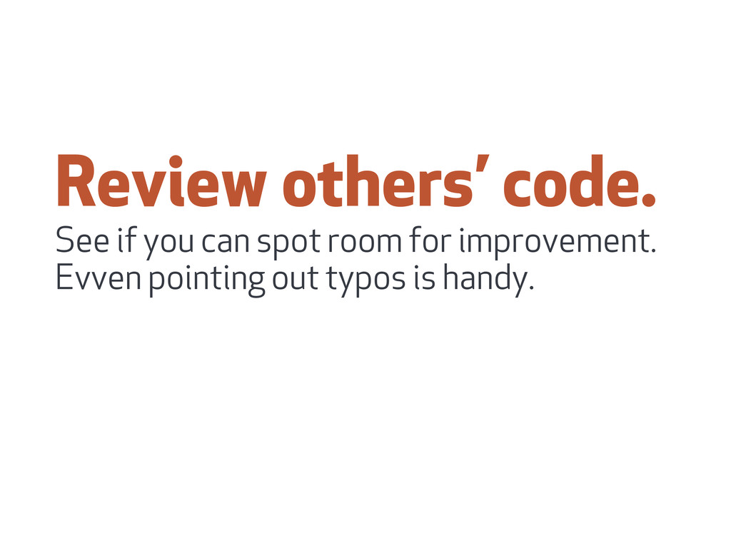 Review others' code. See if you can spot room f...