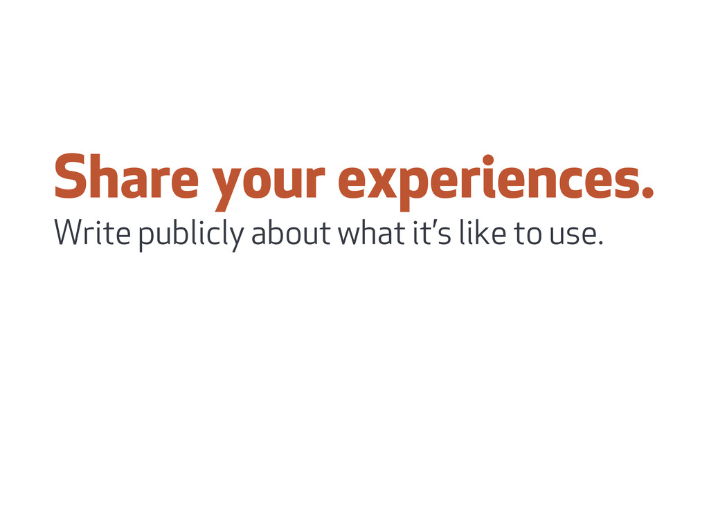 Share your experiences. Write publicly about wh...