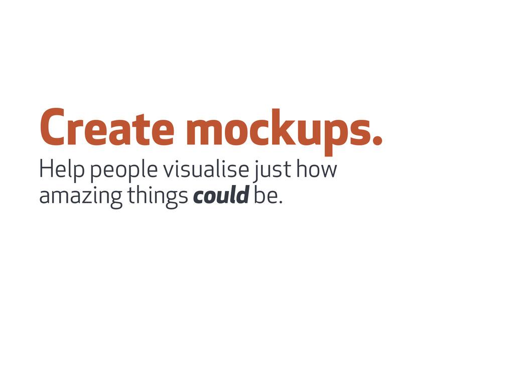 Create mockups. Help people visualise just how ...
