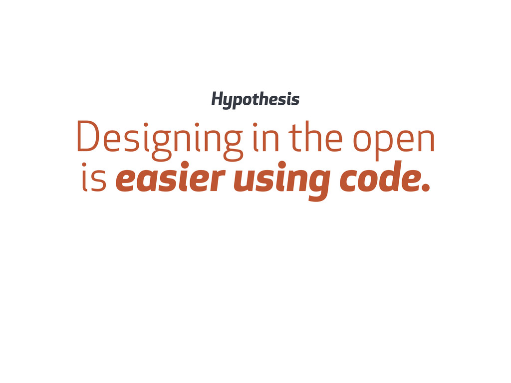 Designing in the open is easier using code. Hyp...