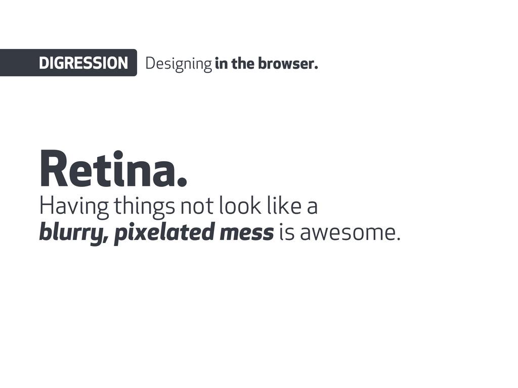 Retina. DIGRESSION Designing in the browser. Ha...