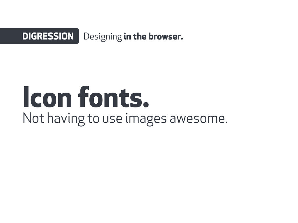 Icon fonts. DIGRESSION Designing in the browser...