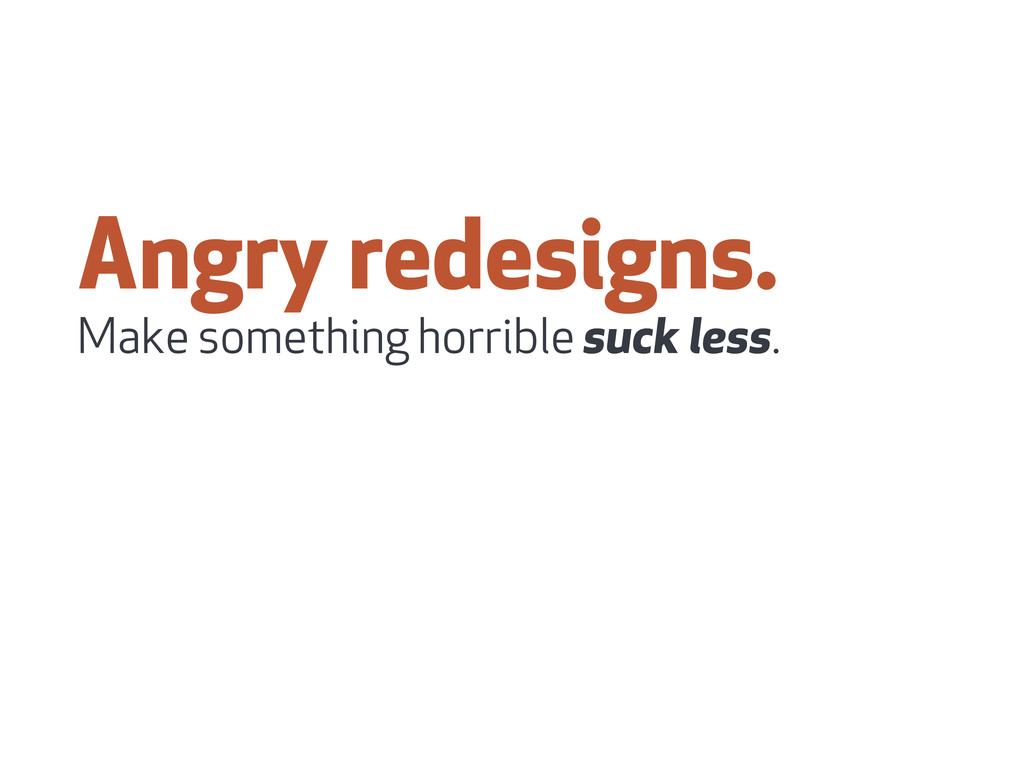 Angry redesigns. Make something horrible suck l...