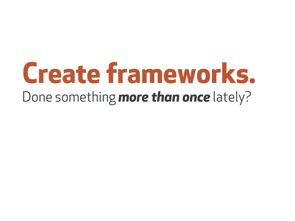 Create frameworks. Done something more than onc...