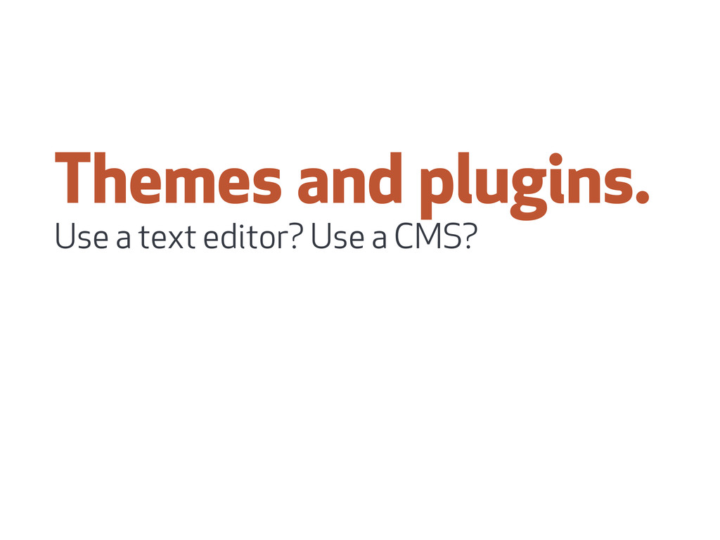 Themes and plugins. Use a text editor? Use a CM...