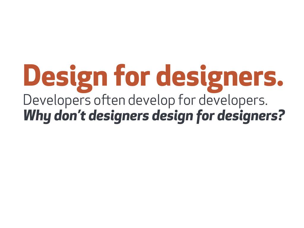 Design for designers. Developers oen develop f...