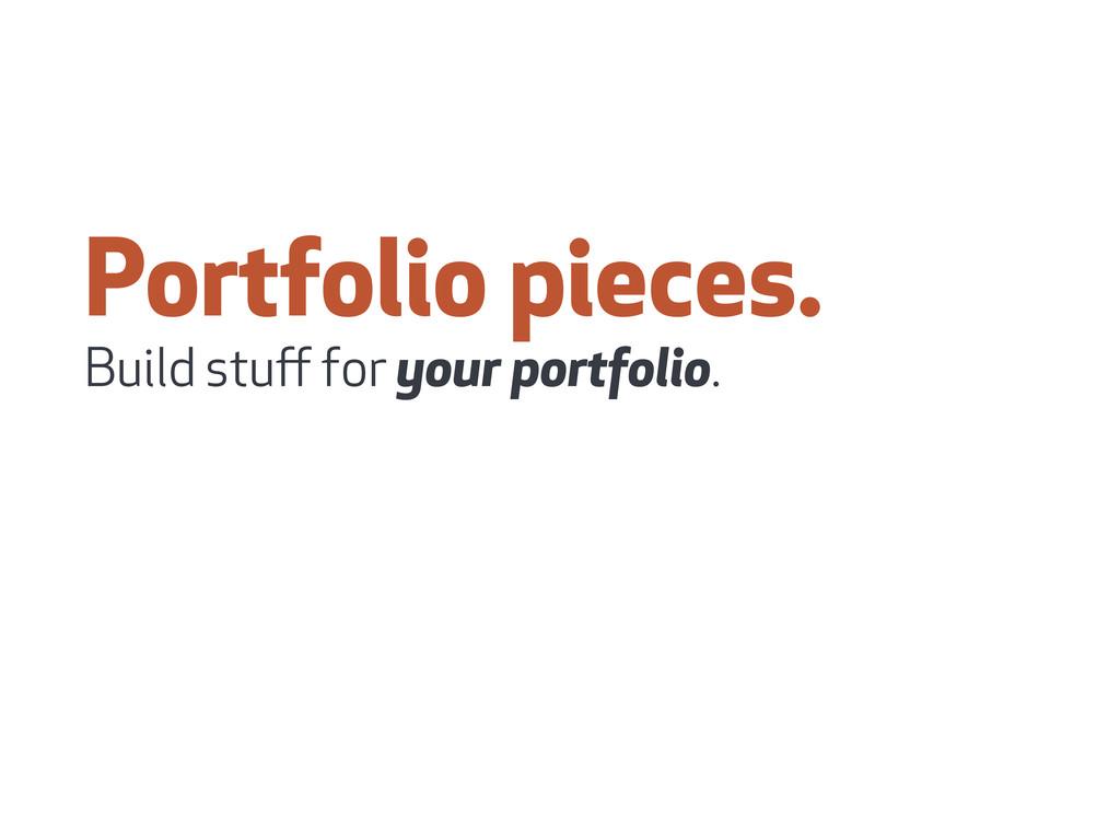 Portfolio pieces. Build stuff for your portfolio.