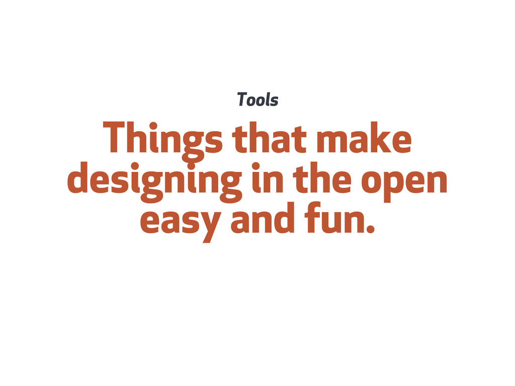 Things that make designing in the open easy and...