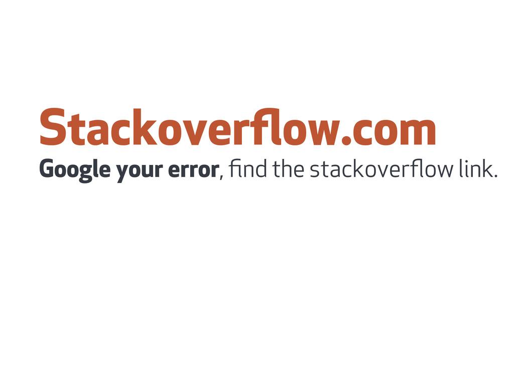 Stackoverflow.com Google your error, find the sta...