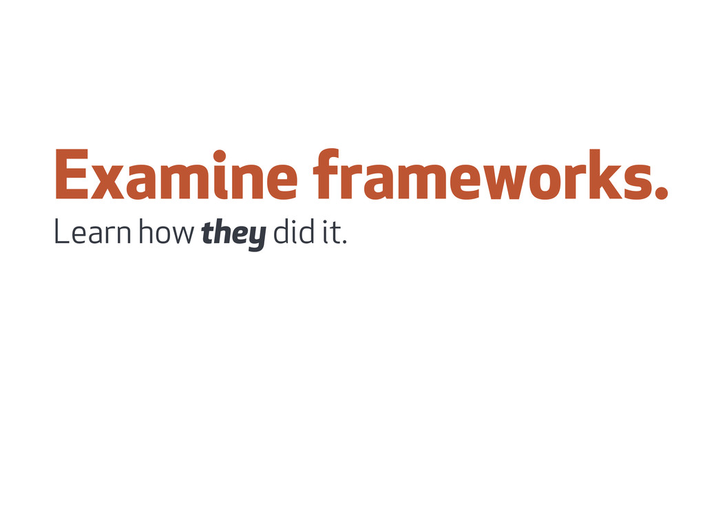 Examine frameworks. Learn how they did it.