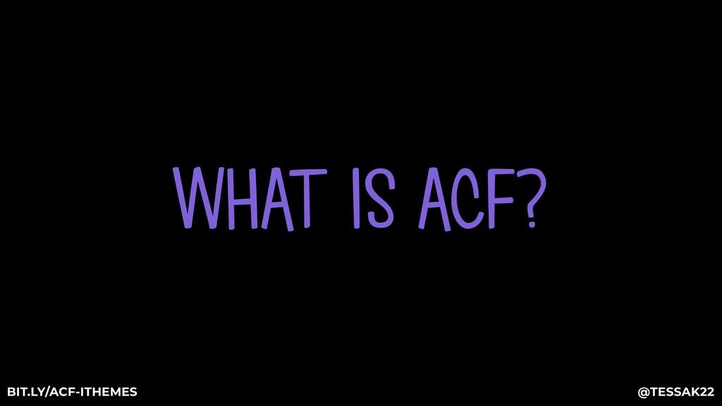 WHAT IS ACF? @TESSAK22 BIT.LY/ACF-ITHEMES