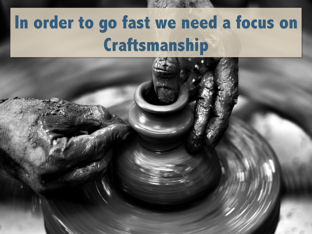 In order to go fast we need a focus on Craftsma...