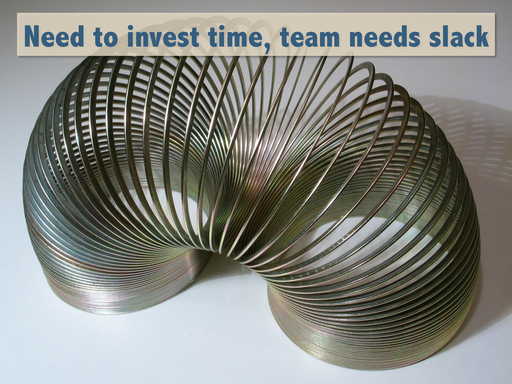 Need to invest time, team needs slack