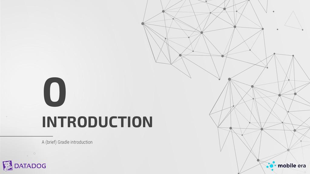 INTRODUCTION 0 A (brief) Gradle introduction