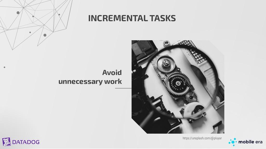 INCREMENTAL TASKS Avoid unnecessary work https:...