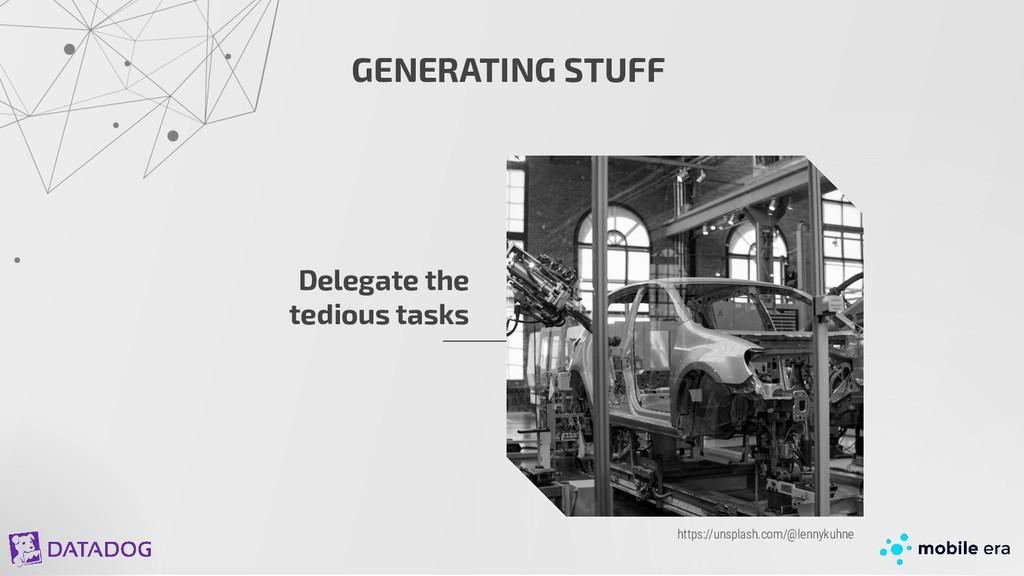 GENERATING STUFF Delegate the tedious tasks htt...