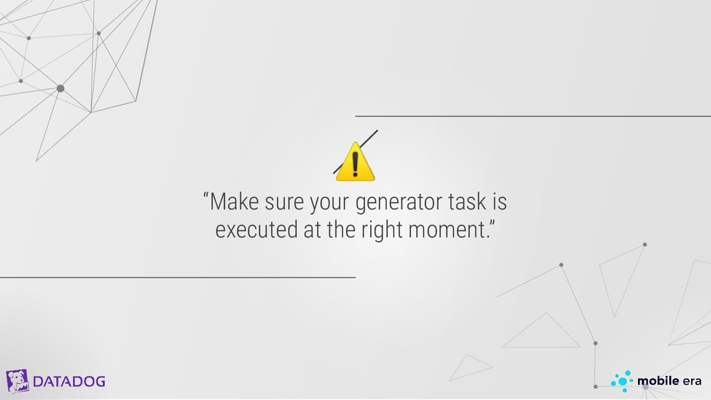 """⚠ """"Make sure your generator task is executed at..."""
