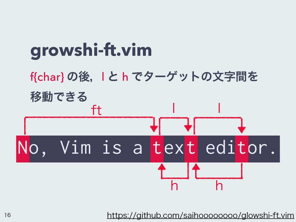 growshi-ft.vim f{char} ͷޙɼl ͱ h ͰλʔήοτͷจؒΛ ҠಈͰ...