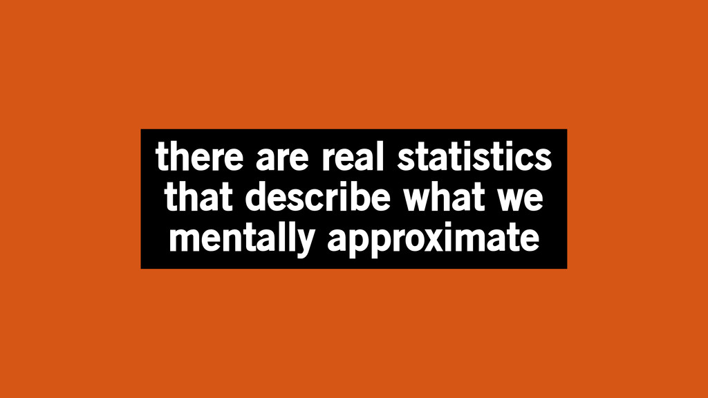 there are real statistics that describe what we...
