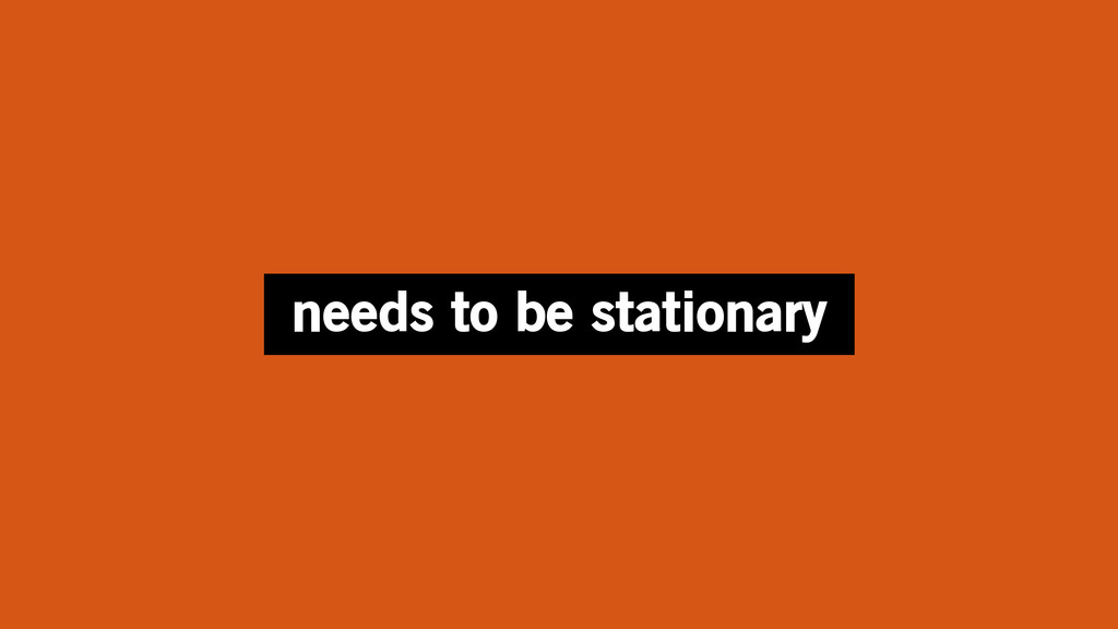 needs to be stationary