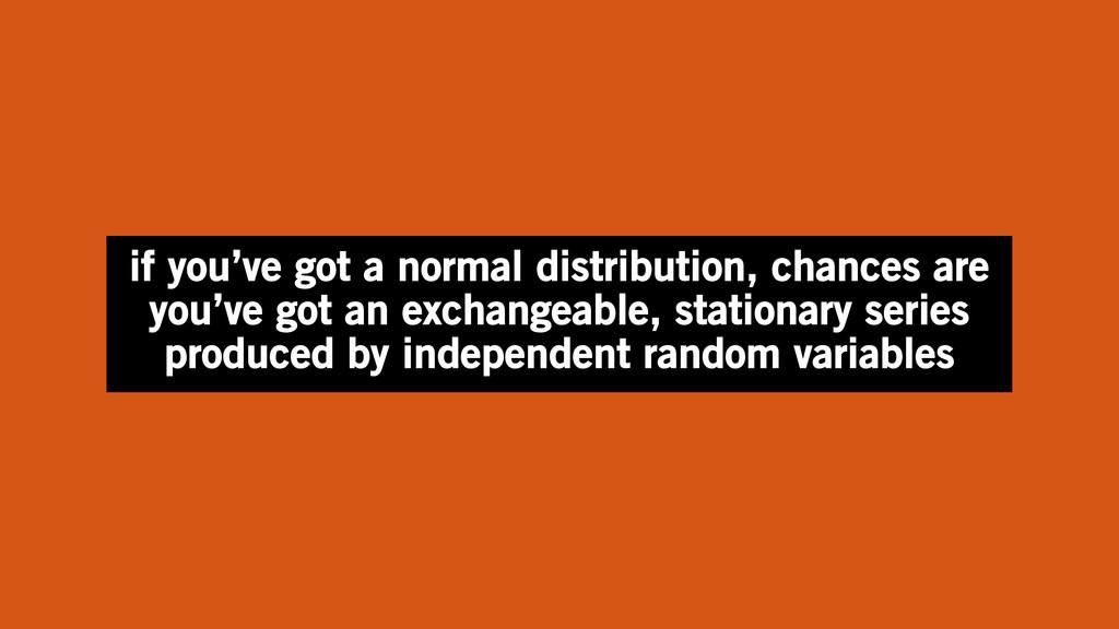 if you've got a normal distribution, chances ar...