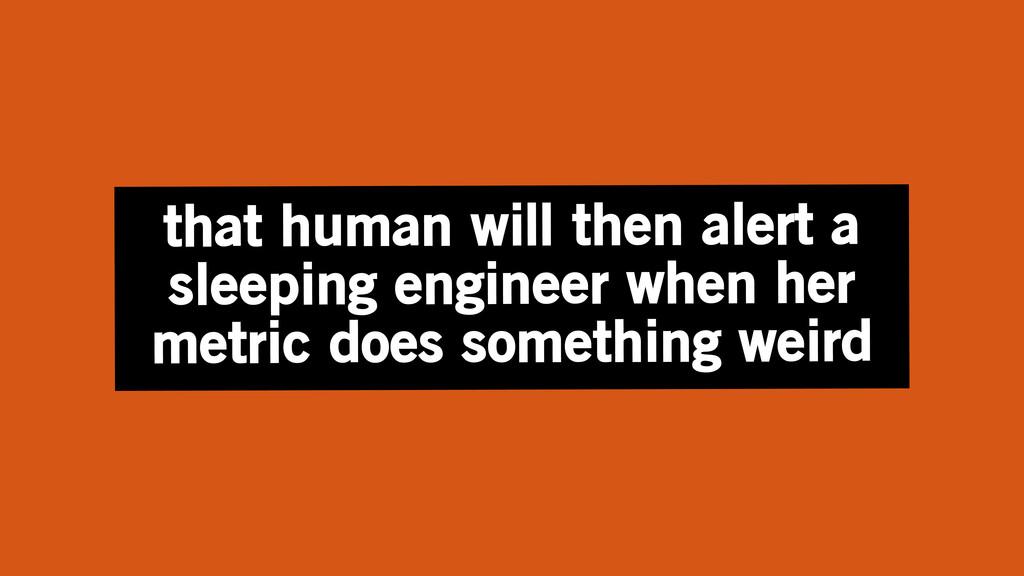 that human will then alert a sleeping engineer ...