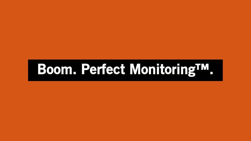 Boom. Perfect Monitoring™.